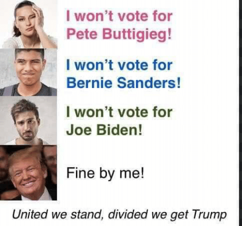 Bernie Sanders, Joe Biden, and Trump: I won't vote for  Pete Buttigieg!  I won't vote for  Bernie Sanders!  I won't vote for  Joe Biden!  Fine by me!  United we stand, divided we get Trump