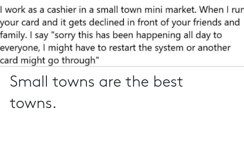 "Family, Friends, and Sorry: I work as a cashier in a small town mini market. When I rur  your card and it gets declined in front of your friends and  family. I say ""sorry this has been happening all day to  everyone, I might have to restart the system or another  card might go through"" Small towns are the best towns."
