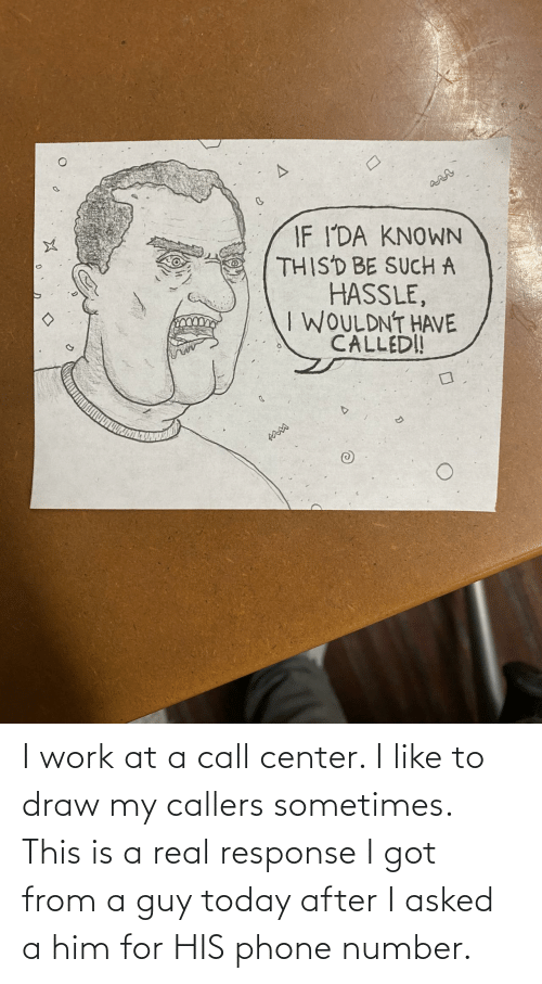 guy: I work at a call center. I like to draw my callers sometimes. This is a real response I got from a guy today after I asked a him for HIS phone number.