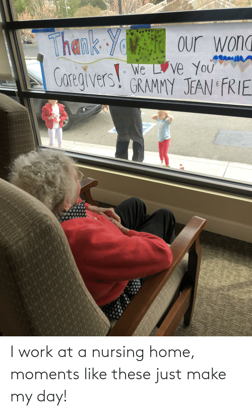 Nursing: I work at a nursing home, moments like these just make my day!
