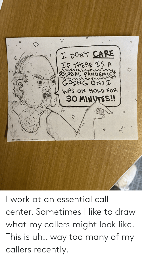 i like: I work at an essential call center. Sometimes I like to draw what my callers might look like. This is uh.. way too many of my callers recently.