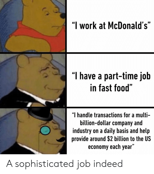 """Dank, Fast Food, and Food: """"I work at McDonald's""""  T have a part-time job  in fast food""""  """"I handle transactions for a multi-  billion-dollar company and  industry on a daily basis and help  provide around $2 billion to the US  economy each year"""" A sophisticated job indeed"""