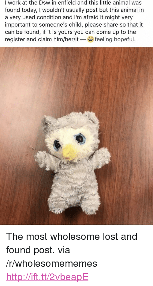"""dsw: I work at the Dsw in enfield and this little animal was  found today, I wouldn't usually post but this animal in  a very used condition and I'm afraid it might very  important to someone's child, please share so that it  can be found, if it is yours you can come up to the  register and claim him/her/it feeling hopeful <p>The most wholesome lost and found post. via /r/wholesomememes <a href=""""http://ift.tt/2vbeapE"""">http://ift.tt/2vbeapE</a></p>"""