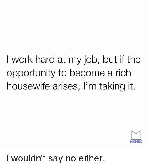 Dank, Memes, and Work: I work hard at my job, but if the  opportunity to become a rich  housewife arises, l'm taking it.  MEMES I wouldn't say no either.