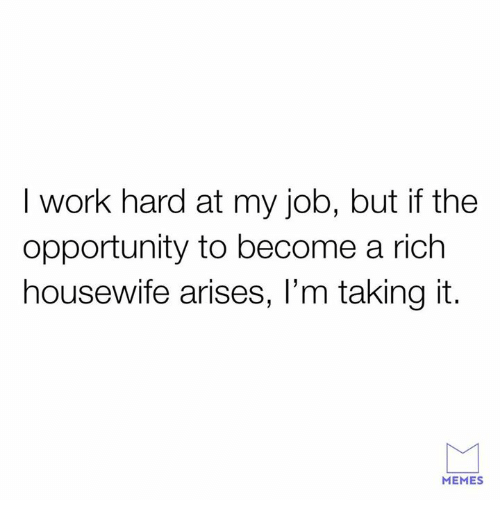 Memes, Relationships, and Work: I work hard at my job, but if the  opportunity to become a rich  housewife arises, l'm taking it.  MEMES