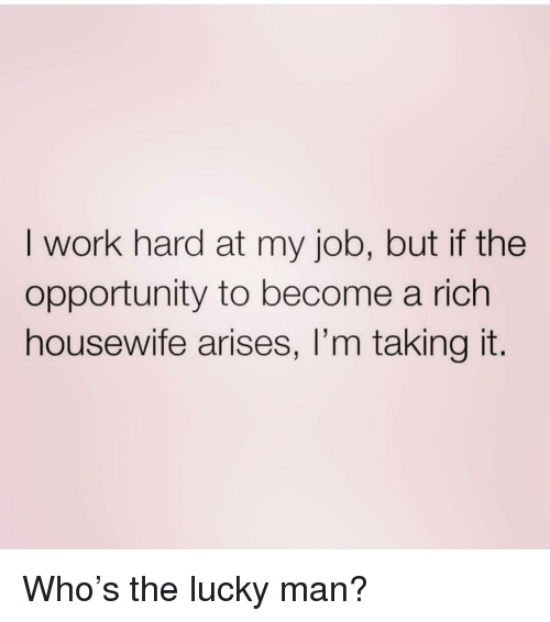 Work, Opportunity, and Girl Memes: I work hard at my job, but if the  opportunity to become a rich  housewife arises, I'm taking it. Who's the lucky man?