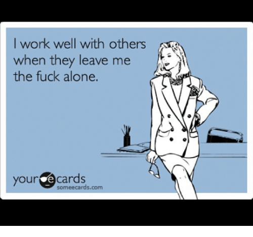Your E Cards: I work well with others  when they leave me  the fuck alone.  your e cards  some ecards.com