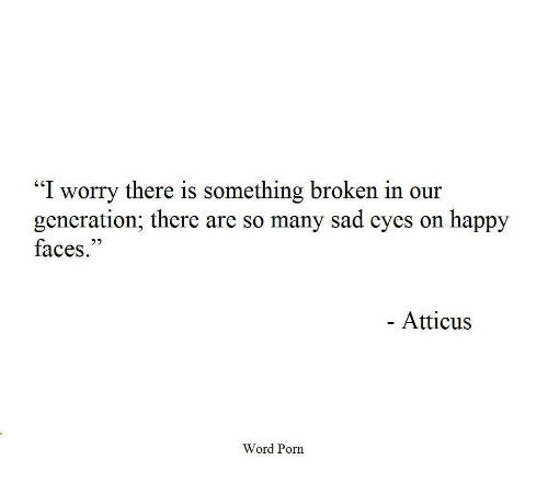 """happy faces: """"I worry there is something broken in our  generation; there are so many sad eyes on happy  faces.""""  Atticus  Word Porn"""
