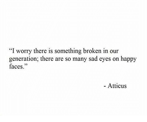 """happy faces: """"I worry there is something broken in our  generation; there are so many sad eyes on happy  faces.""""  25  - Atticus"""
