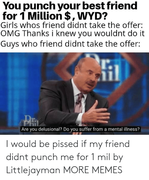 Would Be: I would be pissed if my friend didnt punch me for 1 mil by Littlejayman MORE MEMES