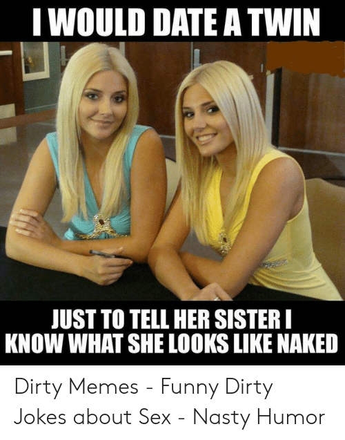 Dirty Joke Memes: I WOULD DATE ATWIN  UST TO TELL HER SISTER  KNOW WHAT SHE LOOKS LIKE NAKED Dirty Memes - Funny Dirty Jokes about Sex - Nasty Humor