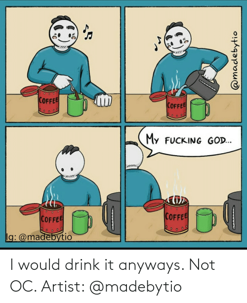 anyways: I would drink it anyways. Not OC. Artist: @madebytio