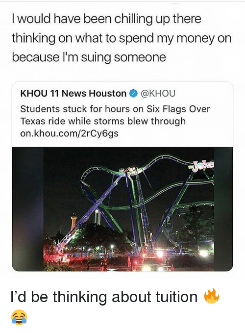 Six Flags: I would have been chilling up there  thinking on what to spend my money on  because l'm suing someone  KHOU 11 News Houston @KHOU  Students stuck for hours on Six Flags Over  Texas ride while storms blew through  on.khou.com/2rCy6gs I'd be thinking about tuition 🔥😂