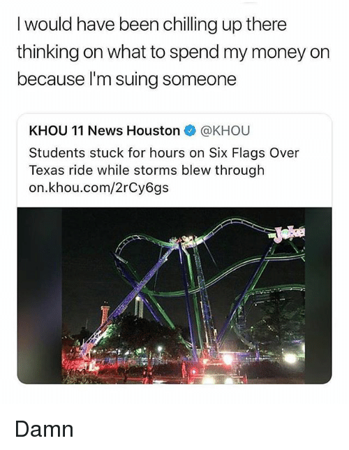 Six Flags: I would have been chilling up there  thinking on what to spend my money on  because I'm suing someone  KHOU 11 News Houston @KHOU  Students stuck for hours on Six Flags Over  Texas ride while storms blew through  on.khou.com/2rCy6gs Damn