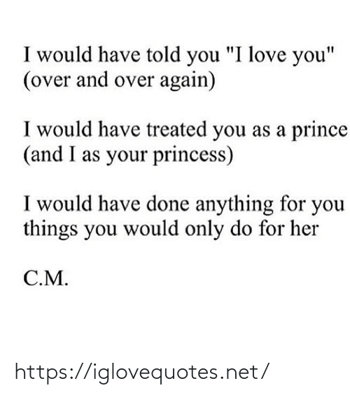 "Princess: I would have told you ""I love you""  (over and over again)  I would have treated you as a prince  (and I as your princess)  I would have done anything for you  things you would only do for her  C.M. https://iglovequotes.net/"