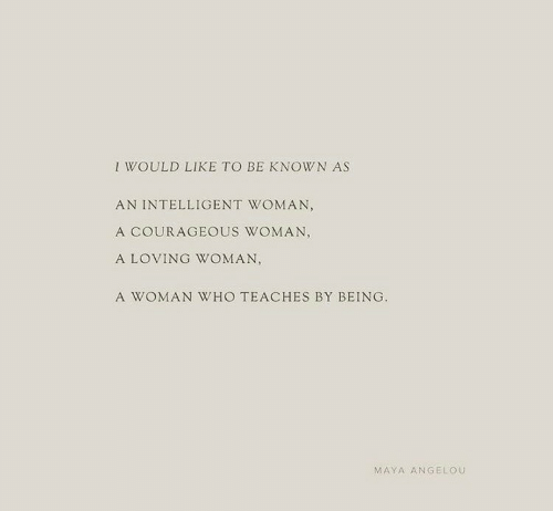 Maya Angelou, Courageous, and Maya: I WOULD LIKE TO BE KNOWN AS  AN INTELLIGENT WOMAN,  A COURAGEOUS WOMAN,  A LOVING WOMAN,  A WOMAN WHO TEACHES BY BEING  MAYA ANGELOU