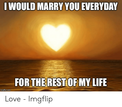 Love Of My Life Meme: I WOULD MARRY YOU EVERYDAY  FORTHEREST OFMY LIFE  imgflip.com Love - Imgflip