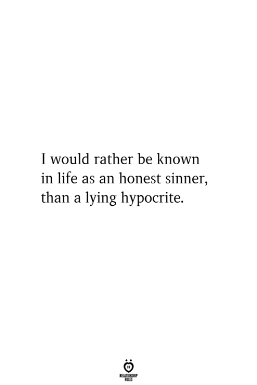 Rather Be: I would rather be known  in life as an honest sinner,  than a lying hypocrite.