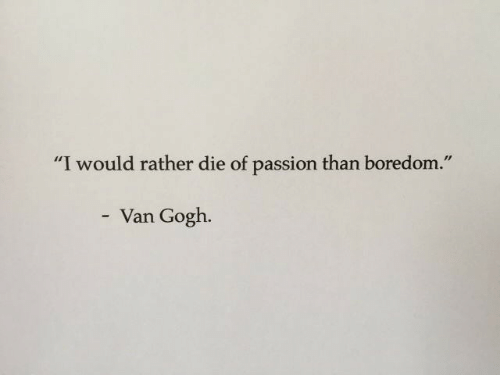 "Boredom: ""I would rather die of passion than boredom.""  Van Gogh."