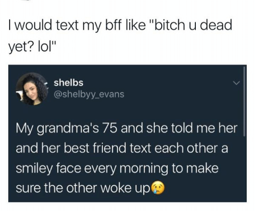 """smiley face: I would text my bff like """"bitch u dead  yet? lol""""  shelbs  @shelbyy evans  @shelbyy_evans  My grandma's 75 and she told me her  and her best friend text each other a  smiley face every morning to make  sure the other woke up"""