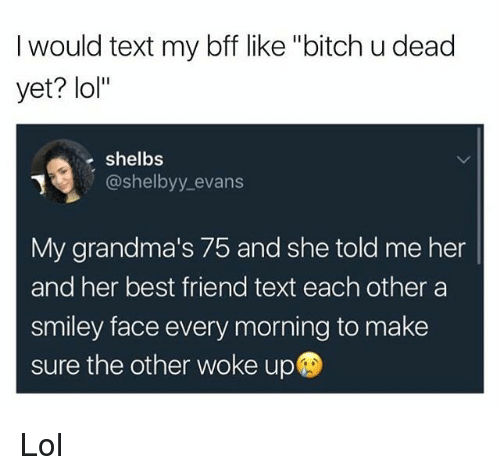 """smiley face: I would text my bff like """"bitch u dead  yet? lol""""  e shelbs  @shelbyy_evans  My grandma's 75 and she told me her  and her best friend text each other a  smiley face every morning to make  sure the other woke up Lol"""
