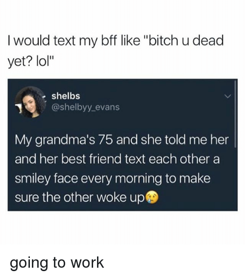 """smiley face: I would text my bff like """"bitch u dead  yet? lol""""  shelbs  @shelbyy evans  My grandma's 75 and she told me her  and her best friend text each other a  smiley face every morning to make  sure the other woke up going to work"""