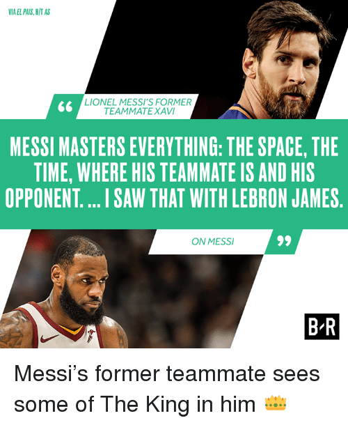 xavi: IA EL PAIS, H/T AS  LIONEL MESSI'S FORMER  TEAMMATE XAVI  MESSI MASTERS EVERYTHING: THE SPACE, THE  TIME, WHERE HIS TEAMMATE IS AND HIS  OPPONENT.... I SAW THAT WITH LEBRON JAMES  ON MESS  B R Messi's former teammate sees some of The King in him 👑