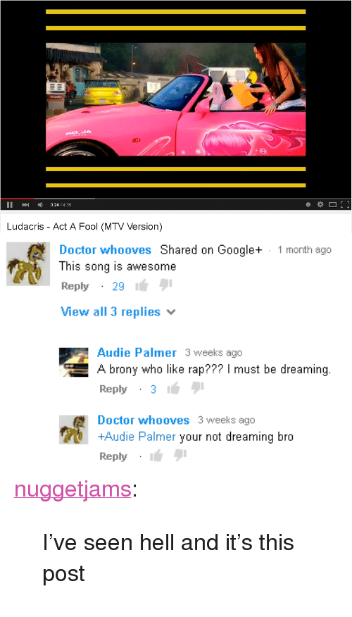 "brony: IA  II024/4.35  Ludacris - Act A Fool (MTV Version)   Doctor whooves Shared on Google+  This song is awesome  Reply29  View all 3 replies  1 month ago  Audie Palmer 3 weeks ago  A brony who like rap??? I must be dreaming.  Reply31  Doctor whooves 3 weeks ago  +Audie Palmer your not dreaming bro  Reply <p><a href=""https://nuggetjams.tumblr.com/post/167045670345/ive-seen-hell-and-its-this-post"" class=""tumblr_blog"">nuggetjams</a>:</p>  <blockquote><p>I've seen hell and it's this post </p></blockquote>"
