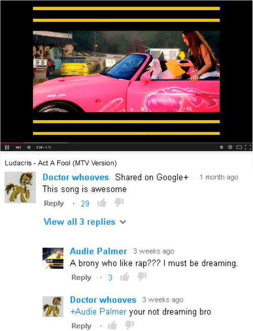 brony: IA  II024/4.35  Ludacris - Act A Fool (MTV Version)   Doctor whooves Shared on Google+  This song is awesome  Reply29  View all 3 replies  1 month ago  Audie Palmer 3 weeks ago  A brony who like rap??? I must be dreaming.  Reply31  Doctor whooves 3 weeks ago  +Audie Palmer your not dreaming bro  Reply