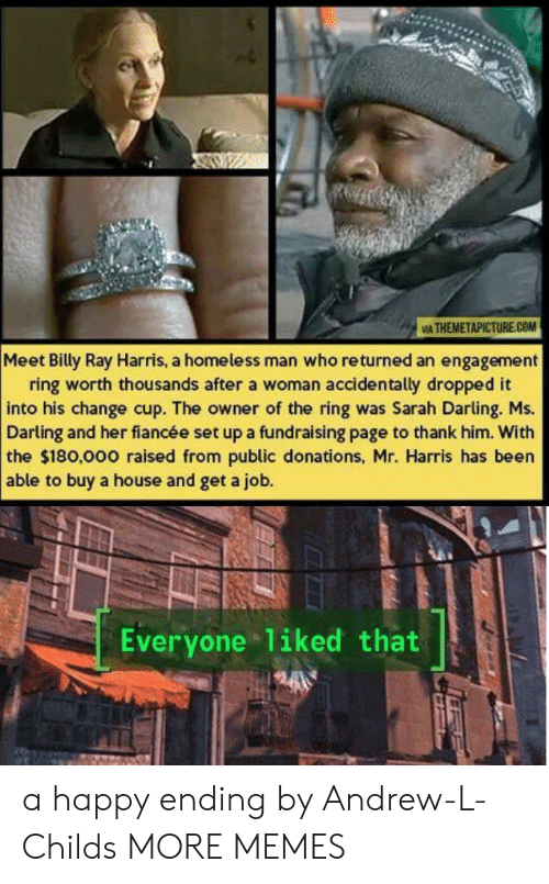A Happy Ending: IA THEMETAPICTURE.COM  Meet Billy Ray Harris, a homeless man who returned an engagement  ring worth thousands after a woman accidentally dropped it  into his change cup. The owner of the ring was Sarah Darling. Ms.  Darling and her fiancée set up a fundraising page to thank him. With  the $180,000 raised from public donations, Mr. Harris has been  able to buy a house and get a job.  Everyone liked that a happy ending by Andrew-L-Childs MORE MEMES