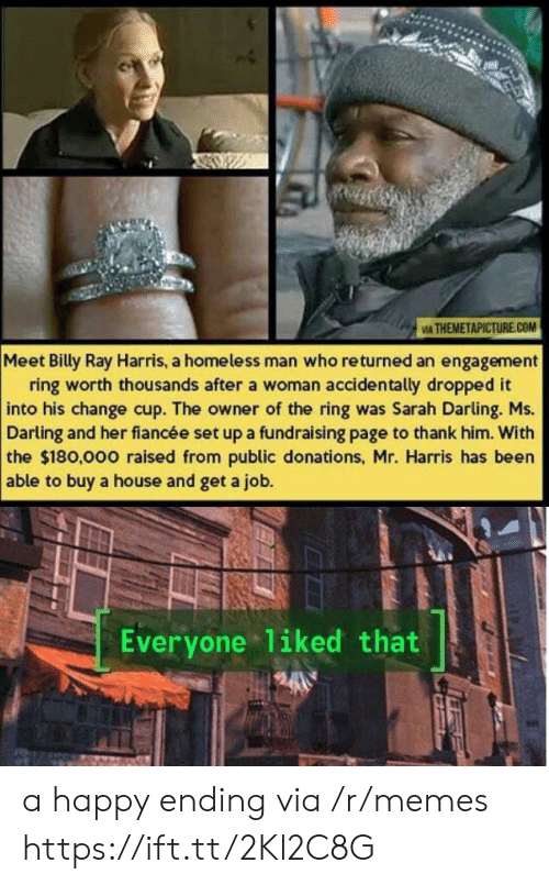 A Happy Ending: IA THEMETAPICTURE.COM  Meet Billy Ray Harris, a homeless man who returned an engagement  ring worth thousands after a woman accidentally dropped it  into his change cup. The owner of the ring was Sarah Darling. Ms.  Darling and her fiancée set up a fundraising page to thank him. With  the $180,000 raised from public donations, Mr. Harris has been  able to buy a house and get a job.  Everyone liked that a happy ending via /r/memes https://ift.tt/2Kl2C8G