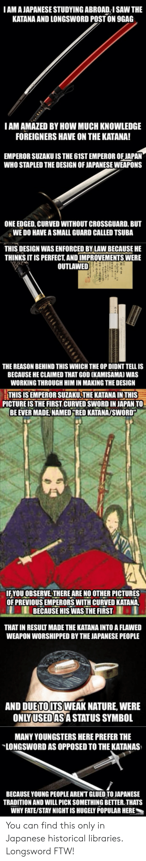 fate stay: IAM A JAPANESE STUDYING ABROAD I SAW THE  KATANA AND LONGSWORD POSTON  9GAG  IAM AMAZED BY HOW MUCH KNOWLEDGE  FOREIGNERS HAVE ON THE KATANA!  EMPEROR SUZAKU IS THE 61ST EMPEROR OF JAPAN  WHO STAPLED THE DESIGN OF JAPANESE WEAPONS  ONE EDGED, CURVED WITHOUT CROSSGUARD. BUT  WE DO HAVE A SMALL GUARD CALLED TSUBA  THIS DESIGN WAS ENFORCED BYLAW BECAUSE HE  THINKS IT IS PERFECT,AND IMPROVEMENTS WERE  OUTLAWED  THE REASON BEHIND THIS WHICH THE OP DIDNT TELL IS  BECAUSE HE CLAIMED THAT GOD (KAMISAMAJ WAS  WORKING THROUGH HIM IN MAKING THE DESIGN  THIS IS EMPEROR SUZAKU THE KATANA IN THIS-  BE EVER MADE,NAMEDRED KATANAYSWORD  PICTURE IS THE FIRST CURVED SWORD IN JAPAN TO  YOU OBSERVE,THERE ARE NO OTHER PICTURES  OF PREVIOUS EMPERORS WITH CURVED KATA  BECAUSE HIS WASTHE FIRST  THAT IN RESULT MADE THE KATANA INTO A FLAWED  WEAPON WORSHIPPED BY THE JAPANESE PEOPLE  AND DUETOUTS WEAK NATURE, WERE  ONLYUSEDAS A STATUS SYMBOL  MANY YOUNGSTERS HERE PREFER THE  LONGSWORD AS OPPOSED TO THE KATANAS  BECAUSE YOUNG PEOPLE AREN'T GLUED TO JAPANESE  TRADITION AND WILL PICK SOMETHING BETTER. THATS  WHY FATE/STAY NIGHT IS HUGELY POPULAR HERE You can find this only in Japanese historical libraries. Longsword FTW!