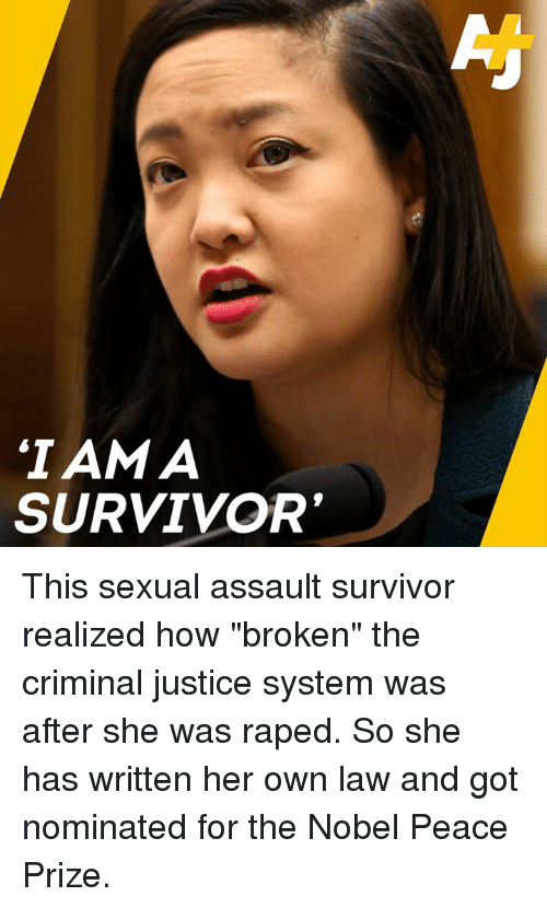 """Memes, Survivor, and Justice: IAM A  SURVIVOR This sexual assault survivor realized how """"broken"""" the criminal justice system was after she was raped.   So she has written her own law and got nominated for the Nobel Peace Prize."""
