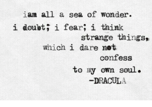 Dracula: iam all a sea of wonder.  i doubt; i fear; i think  strange things,  which i dare net  confess  to ry own soul.  DRACULA
