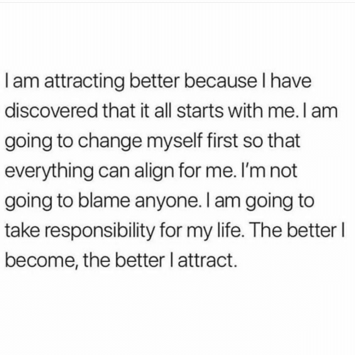 i am going to: Iam attracting better because I have  discovered that it all starts with me. I am  going to change myself first so that  everything can align for me. I'm not  going to blame anyone. I am going to  take responsibility for my life. The better I  become, the better l attract.