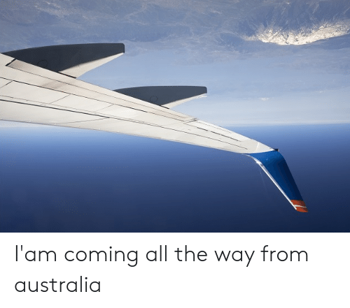 iam: I'am coming all the way from australia