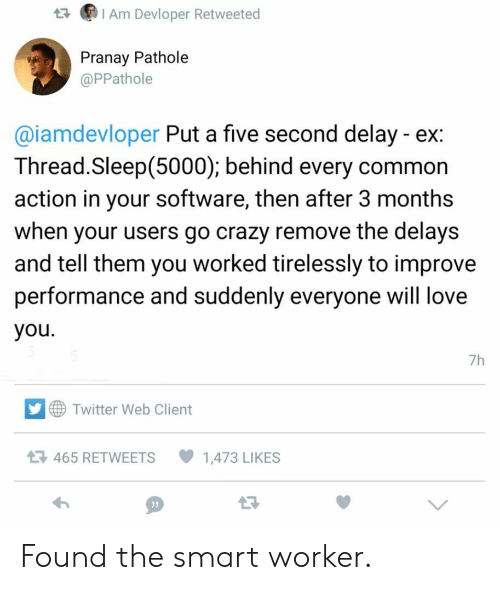 Crazy, Love, and Twitter: IAm Devloper Retweeted  Pranay Pathole  @PPathole  @iamdevloper Put a five second delay ex:  Thread.Sleep(5000); behind every common  action in your software, then after 3 months  when your users go crazy remove the delays  and tell them you worked tirelessly to improve  performance and suddenly everyone will love  you  7h  Twitter Web Client  465 RETWEETS  1,473 LIKES Found the smart worker.