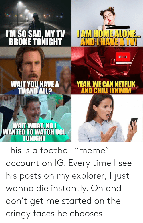 """Being Alone, Chill, and Football: IAM HOME ALONE  AND I HAVE A TV  I'M SO SAD, MY TV  BROKE TONIGHT  NETFLIX  YEAH, WE CAN NETFLIX  AND CHILL IYKWIM  WAIT YOU HAVEA  TVAND ALL?  SPHO  WAIT WHAT, NOI  WANTED TO WATCH UCL  TONIGHT This is a football """"meme"""" account on IG. Every time I see his posts on my explorer, I just wanna die instantly. Oh and don't get me started on the cringy faces he chooses."""