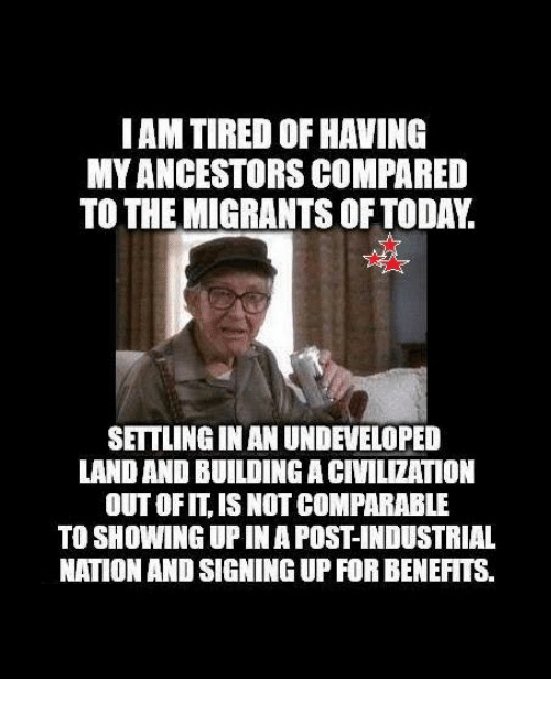 civilization: IAM TIRED OF HAVING  MYANCESTORS COMPARED  TO THE MIGRANTS OF TODAY.  SETTLINGINAN UNDEVELOPED  LAND AND BUILDING A CIVILIZATION  OUT OFIT, IS NOT COMPARABLE  TO SHOWING UP IN A POST-INDUSTRIAL  NATION AND SIGNING UP FOR BENEFITS.