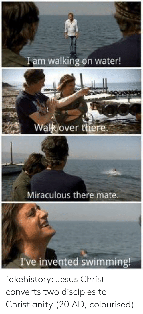 Miraculous: Iam walking on water!  Wal over there  Miraculous there mate  I've invented swimming! fakehistory: Jesus Christ converts two disciples to Christianity (20 AD, colourised)