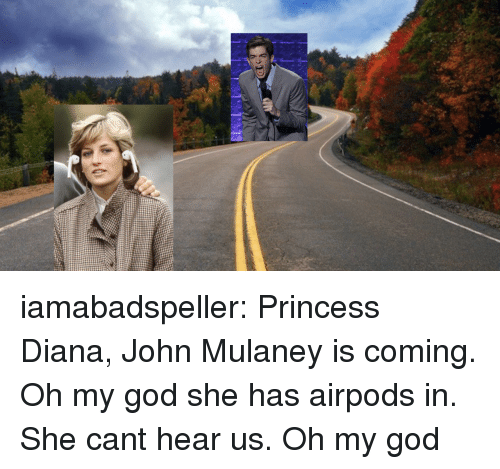 Princess Diana: iamabadspeller: Princess Diana, John Mulaney is coming. Oh my god she has airpods in. She cant hear us. Oh my god