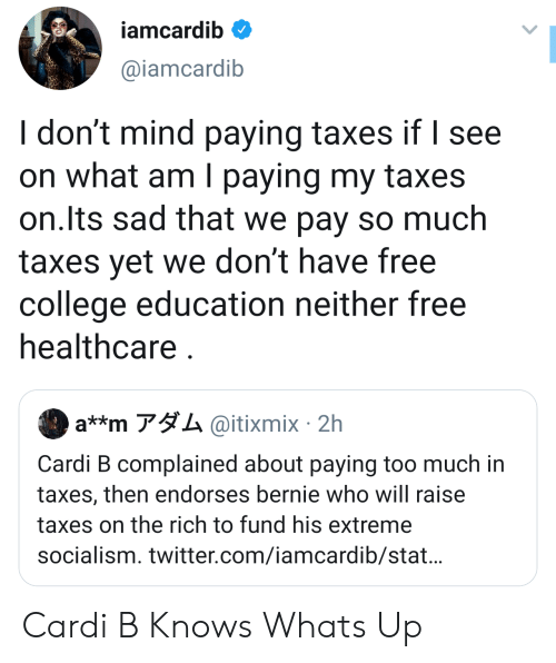 College, Too Much, and Twitter: iamcardib  @iamcardib  I don't mind paying taxes if I see  on what am I paying my taxes  on.Its sad that we pay so much  taxes yet we don't have free  college education neither free  healthcare  a**m アダム@itixmix. 2h  Cardi B complained about paying too much in  taxes, then endorses bernie who will raise  taxes on the rich to fund his extreme  socialism. twitter.com/iamcardib/stat... Cardi B Knows Whats Up