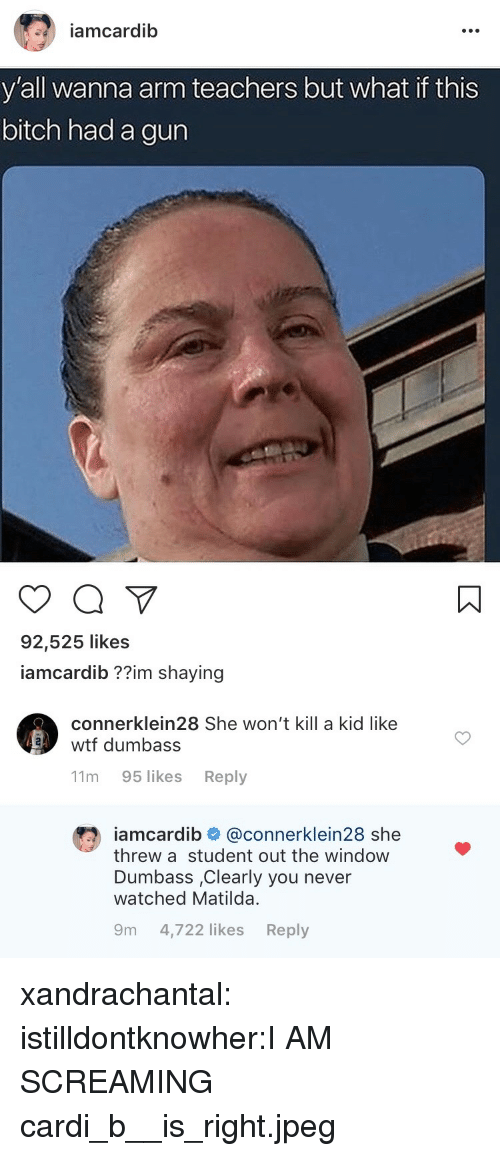 Bitch, Matilda, and Tumblr: iamcardib  y'all wanna arm teachers but what if this  bitch had a gun  92,525 likes  iamcardib ??im shaying   connerklein28 She won't kill a kid like  wtf dumbass  11m 95 likes Reply  iamcardib # @connerklein28 she  threw a student out the windoww  Dumbass ,Clearly you never  watched Matilda  9m 4,722 likes Reply xandrachantal:  istilldontknowher:I AM SCREAMING  cardi_b__is_right.jpeg