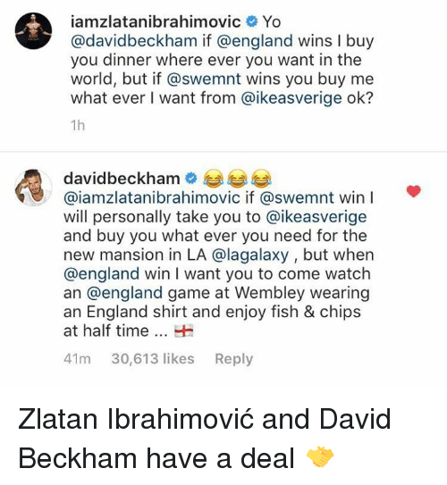 David Beckham: iamzlatanibrahimovic Yo  @davidbeckham if @england wins I buy  you dinner where ever you want in the  world, but if @swemnt wins you buy me  what ever I want from @ikeasverige ok?  1h  davidbeckhame  @iamzlatanibrahimovic if @swemnt win  will personally take you to @ikeasverige  and buy you what ever you need for the  new mansion in LA @lagalaxy , but when  @england win I want you to come watch  an @england game at Wembley wearing  an England shirt and enjoy fish & chips  at half timeH  41m 30,613 likes Reply Zlatan Ibrahimović and David Beckham have a deal 🤝