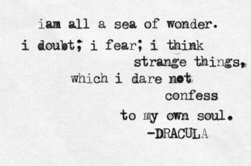 Dracula: ian all a sea of wonder.  i doubt; i fear; i think  strange things,  which i dare net  confess  to ry own soul.  DRACULA