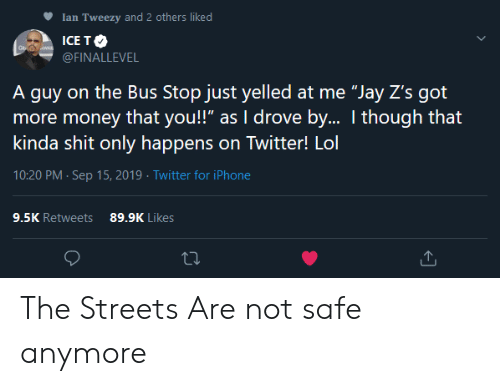 "Jay: Ian Tweezy and 2 others liked  ICE TO  WAR  @FINALLEVEL  A guy on the Bus Stop just yelled at me ""Jay Z's got  more money that you!"" as I drove by.. I though that  kinda shit only happens on Twitter! Lol  10:20 PM Sep 15, 2019 Twitter for iPhone  9.5K Retweets  89.9K Likes The Streets Are not safe anymore"