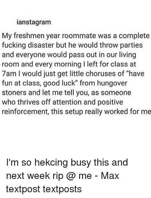 """attentive: ianstagram  My freshmen year roommate was a complete  fucking disaster but he would throw parties  and everyone would pass out in our living  room and every morning Ileft for class at  7am I would just get little choruses of """"have  fun at class, good luck"""" from hungover  stoners and let me tell you, as someone  who thrives off attention and positive  reinforcement, this setup really worked for me I'm so hekcing busy this and next week rip @ me - Max textpost textposts"""