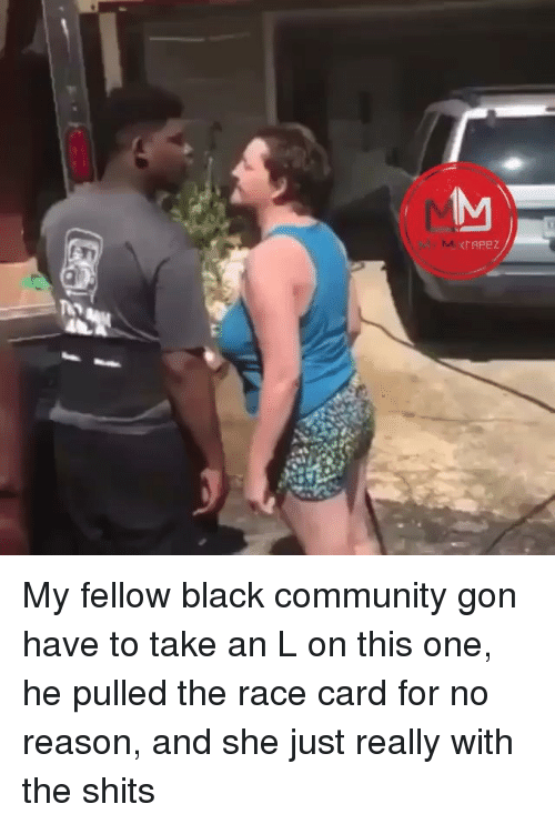 Race Card: IAPeZ My fellow black community gon have to take an L on this one, he pulled the race card for no reason, and she just really with the shits