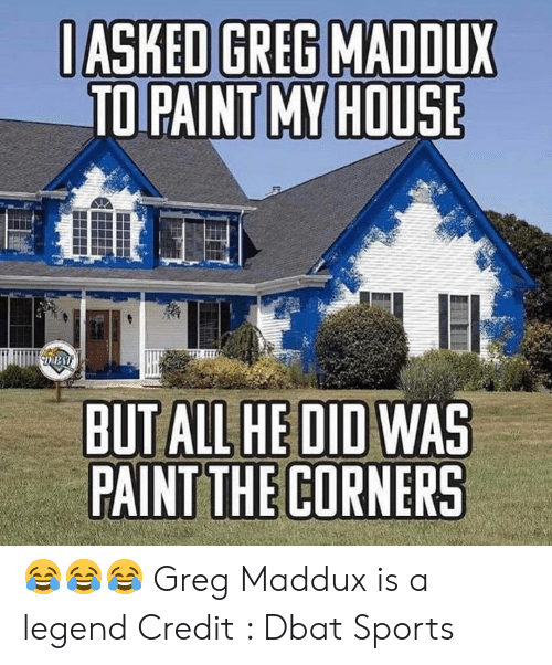 greg: IASKED GREG MADDUX  TO PAINT MY HOUSE  DBA  BUT ALL HE DID WAS  PAINT THE CORNERS 😂😂😂 Greg Maddux is a legend   Credit : Dbat Sports