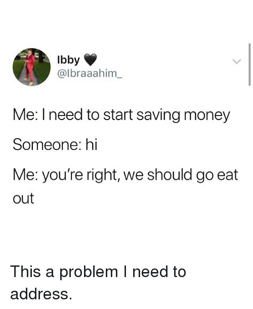 Memes, Money, and 🤖: Ibby  @lbraaahim  Me: I need to start saving money  Someone: hi  Me: you're right, we should go eat  out This a problem I need to address.
